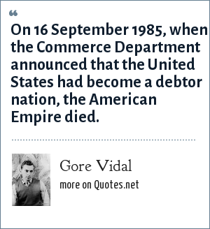 Gore Vidal: On 16 September 1985, when the Commerce Department announced that the United States had become a debtor nation, the American Empire died.