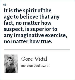 Gore Vidal: It is the spirit of the age to believe that any fact, no matter how suspect, is superior to any imaginative exercise, no matter how true.