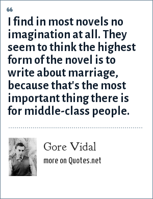 Gore Vidal: I find in most novels no imagination at all. They seem to think the highest form of the novel is to write about marriage, because that's the most important thing there is for middle-class people.