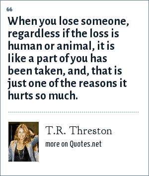 T.R. Threston: When you lose someone, regardless if the loss is human or animal, it is like a part of you has been taken, and, that is just one of the reasons it hurts so much.