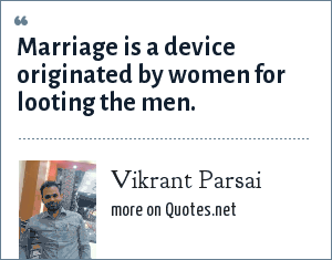 Vikrant Parsai: Marriage is a device originated by women for looting the men.