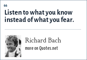 Richard Bach: Listen to what you know instead of what you fear.