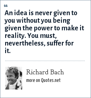 Richard Bach: An idea is never given to you without you being given the power to make it reality. You must, nevertheless, suffer for it.