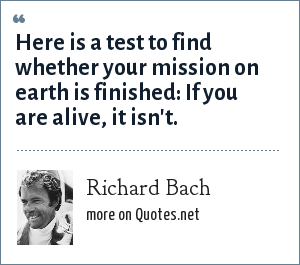 Richard Bach: Here is a test to find whether your mission on earth is finished: If you are alive, it isn't.
