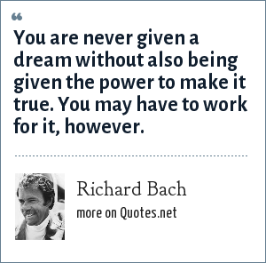 Richard Bach: You are never given a dream without also being given the power to make it true. You may have to work for it, however.