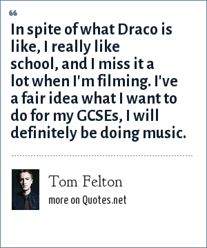 Tom Felton: In spite of what Draco is like, I really like school, and I miss it a lot when I'm filming. I've a fair idea what I want to do for my GCSEs, I will definitely be doing music.