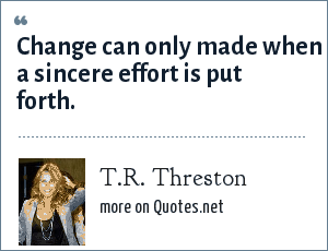 T.R. Threston: Change can only made when a sincere effort is put forth.