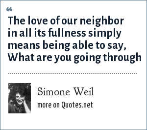 Simone Weil: The love of our neighbor in all its fullness simply means being able to say, What are you going through