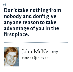 John McNerney: Don't take nothing from nobody and don't give anyone reason to take advantage of you in the first place.