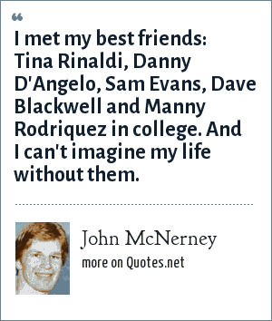 John McNerney: I met my best friends: Tina Rinaldi, Danny D'Angelo, Sam Evans, Dave Blackwell and Manny Rodriquez in college. And I can't imagine my life without them.