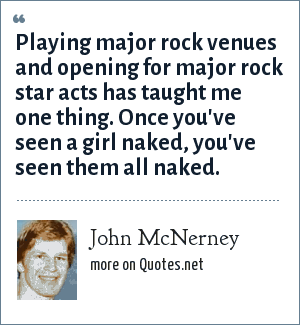 John McNerney: Playing major rock venues and opening for major rock star acts has taught me one thing. Once you've seen a girl naked, you've seen them all naked.