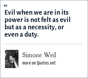 Simone Weil: Evil when we are in its power is not felt as evil but as a necessity, or even a duty.