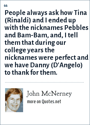 John McNerney: People always ask how Tina (Rinaldi) and I ended up with the nicknames Pebbles and Bam-Bam, and, I tell them that during our college years the nicknames were perfect and we have Danny (D'Angelo) to thank for them.