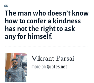 Vikrant Parsai: The man who doesn't know how to confer a kindness has not the right to ask any for himself.