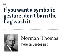 Norman Thomas: If you want a symbolic gesture, don't burn the flag wash it.