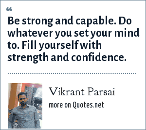 Vikrant Parsai: Be strong and capable. Do whatever you set your mind to. Fill yourself with strength and confidence.