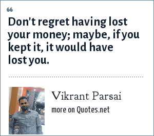 Vikrant Parsai: Don't regret having lost your money; maybe, if you kept it, it would have lost you.