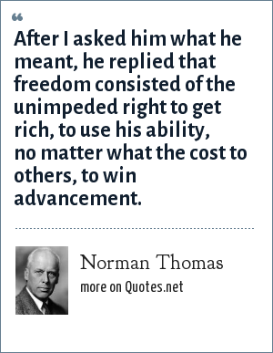Norman Thomas: After I asked him what he meant, he replied that freedom consisted of the unimpeded right to get rich, to use his ability, no matter what the cost to others, to win advancement.