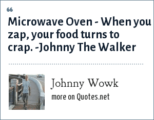 Johnny Wowk: Microwave Oven - When you zap, your food turns to crap. -Johnny The Walker
