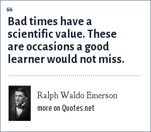 Ralph Waldo Emerson: Bad times have a scientific value. These are occasions a good learner would not miss.