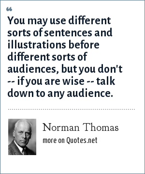 Norman Thomas: You may use different sorts of sentences and illustrations before different sorts of audiences, but you don't -- if you are wise -- talk down to any audience.