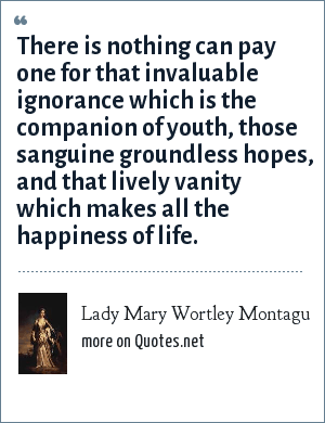 Lady Mary Wortley Montagu: There is nothing can pay one for that invaluable ignorance which is the companion of youth, those sanguine groundless hopes, and that lively vanity which makes all the happiness of life.