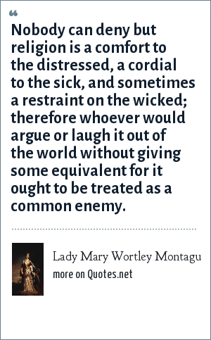 Lady Mary Wortley Montagu: Nobody can deny but religion is a comfort to the distressed, a cordial to the sick, and sometimes a restraint on the wicked; therefore whoever would argue or laugh it out of the world without giving some equivalent for it ought to be treated as a common enemy.