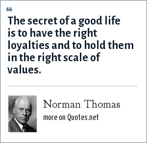 Norman Thomas: The secret of a good life is to have the right loyalties and to hold them in the right scale of values.