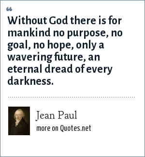 Jean Paul: Without God there is for mankind no purpose, no goal, no hope, only a wavering future, an eternal dread of every darkness.