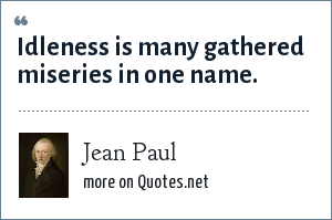 Jean Paul: Idleness is many gathered miseries in one name.
