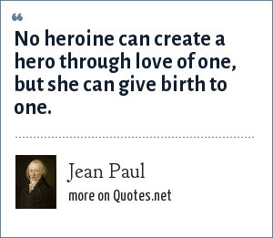 Jean Paul: No heroine can create a hero through love of one, but she can give birth to one.