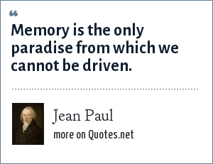 Jean Paul: Memory is the only paradise from which we cannot be driven.