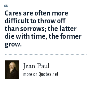 Jean Paul: Cares are often more difficult to throw off than sorrows; the latter die with time, the former grow.