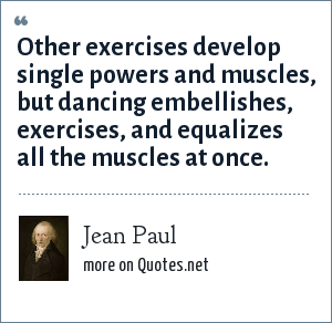 Jean Paul: Other exercises develop single powers and muscles, but dancing embellishes, exercises, and equalizes all the muscles at once.