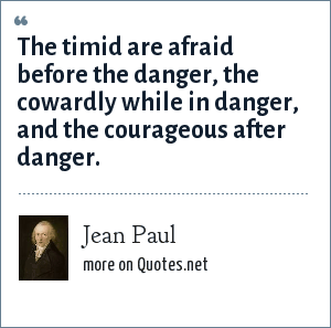 Jean Paul: The timid are afraid before the danger, the cowardly while in danger, and the courageous after danger.
