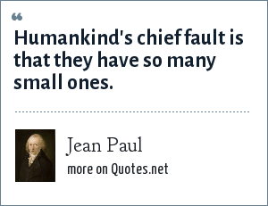 Jean Paul: Humankind's chief fault is that they have so many small ones.