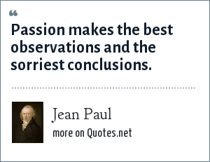 Jean Paul: Passion makes the best observations and the sorriest conclusions.
