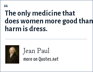 Jean Paul: The only medicine that does women more good than harm is dress.
