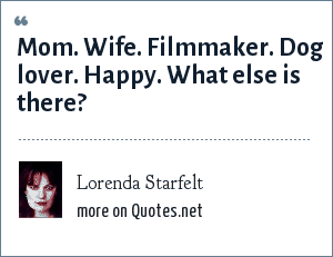 Lorenda Starfelt: Mom. Wife. Filmmaker. Dog lover. Happy. What else is there?