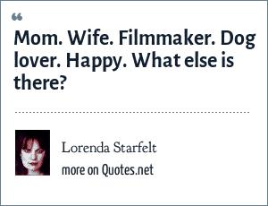 Lorenda Starfelt: Mom. Wife. Filmmaker. Dog lover. Happy. What else is there?
