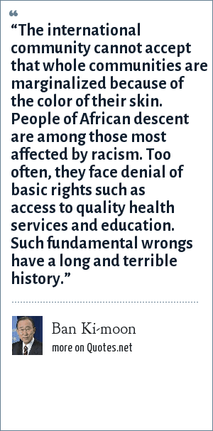 "Ban Ki-moon: ""The international community cannot accept that whole communities are marginalized because of the color of their skin. People of African descent are among those most affected by racism. Too often, they face denial of basic rights such as access to quality health services and education. Such fundamental wrongs have a long and terrible history."""