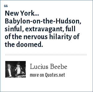 Lucius Beebe: New York... Babylon-on-the-Hudson, sinful, extravagant, full of the nervous hilarity of the doomed.
