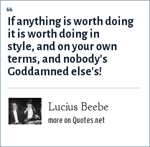 Lucius Beebe: If anything is worth doing it is worth doing in style, and on your own terms, and nobody's Goddamned else's!