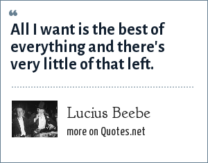 Lucius Beebe: All I want is the best of everything and there's very little of that left.