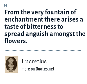Lucretius: From the very fountain of enchantment there arises a taste of bitterness to spread anguish amongst the flowers.
