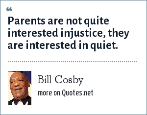 Bill Cosby: Parents are not quite interested injustice, they are interested in quiet.