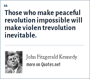 John Fitzgerald Kennedy: Those who make peaceful revolution impossible will make violen trevolution inevitable.