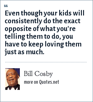 Bill Cosby: Even though your kids will consistently do the exact opposite of what you're telling them to do, you have to keep loving them just as much.