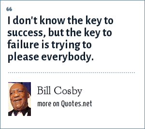 Bill Cosby: I don't know the key to success, but the key to failure is trying to please everybody.