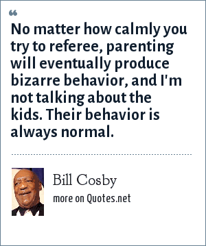 Bill Cosby: No matter how calmly you try to referee, parenting will eventually produce bizarre behavior, and I'm not talking about the kids. Their behavior is always normal.